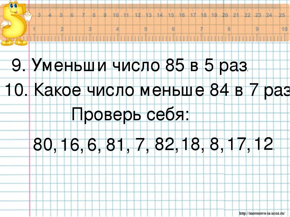 9. Уменьши число 85 в 5 раз. 10. Какое число меньше 84 в 7 раз? Проверь себя:...