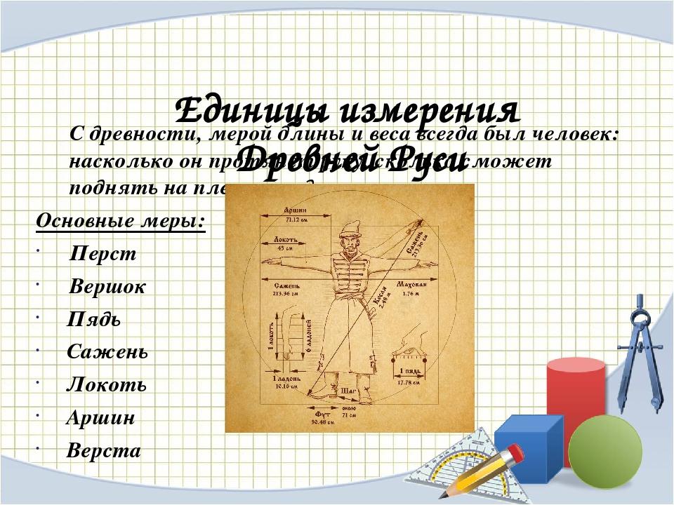 Единицы измерения Древней Руси С древности, мерой длины и веса всегда был чел...