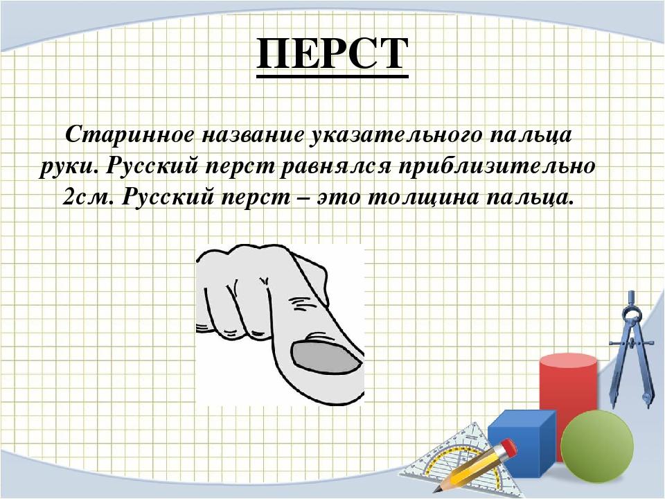 ПЕРСТ Старинное название указательного пальца руки. Русский перст равнялся пр...