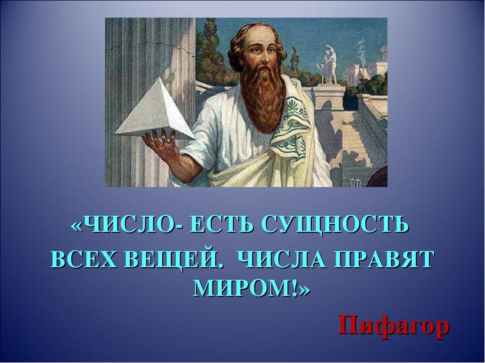 «ЧИСЛО- ЕСТЬ СУЩНОСТЬ ВСЕХ ВЕЩЕЙ. ЧИСЛА ПРАВЯТ МИРОМ!» Пифагор