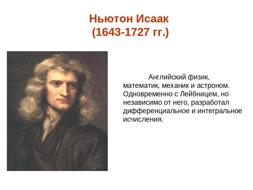 Ньютон Исаак (1643-1727 гг.) Английский физик, математик, механик и астроном....