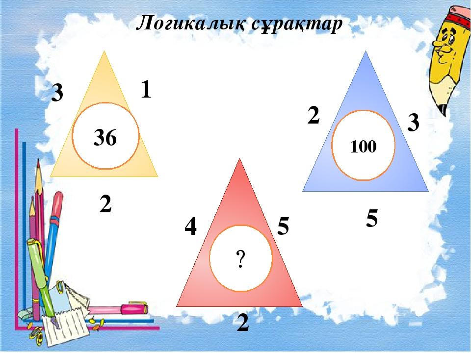 Логикалық сұрақтар 36 ? 100 3 1 2 2 3 5 4 5 2