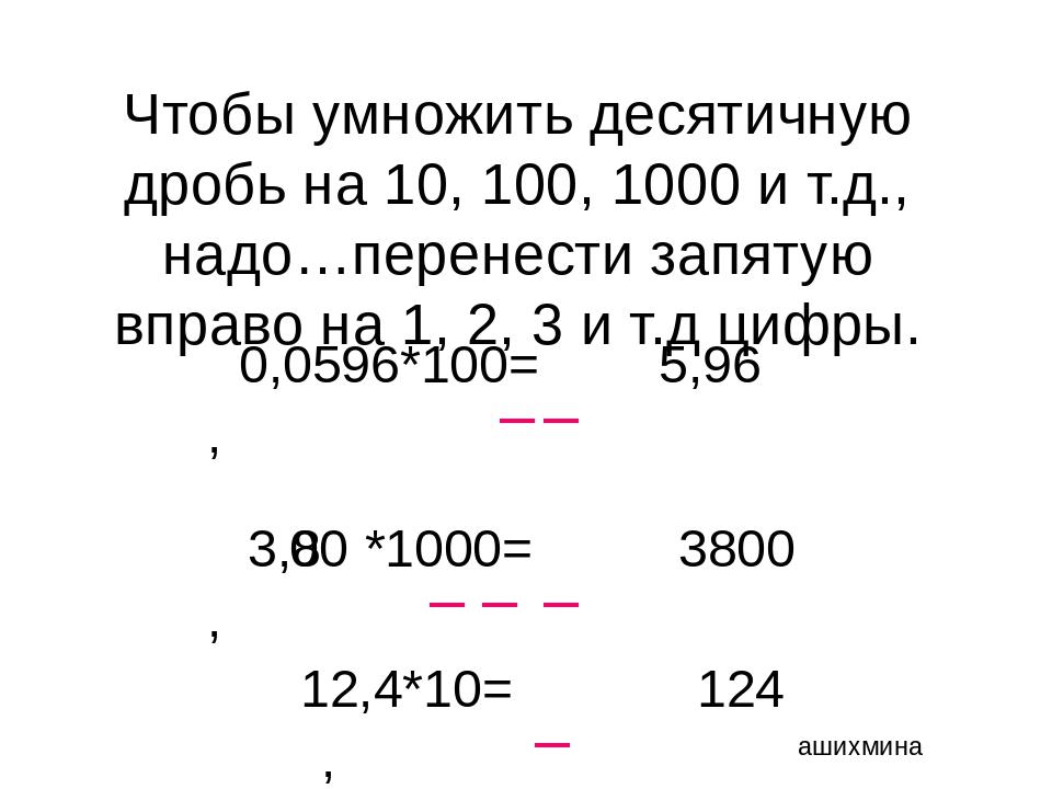 Чтобы умножить десятичную дробь на 10, 100, 1000 и т.д., надо…перенести запят...
