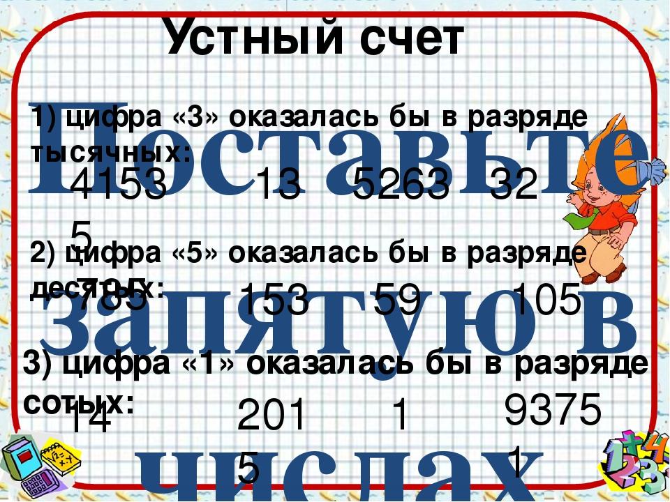 Поставьте запятую в числах так, чтобы 41535 13 5263 32 2) цифра «5» оказалась...