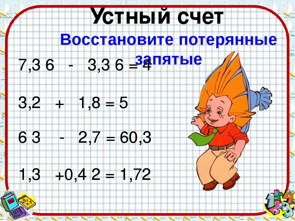 Восстановите потерянные запятые 7 3 6 - 3 3 6 = 4 3 2 + 1 8 = 5 6 3 - 2 7 = 6...