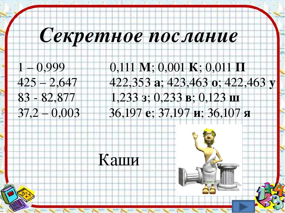 Секретное послание 1 – 0,999 0,111 М; 0,001 К; 0,011 П 425 – 2,647 422,353 а;...