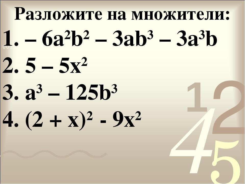 Разложите на множители: 1. – 6a2b2 – 3ab3 – 3a3b 2. 5 – 5x2 3. а3 – 125b3 4....