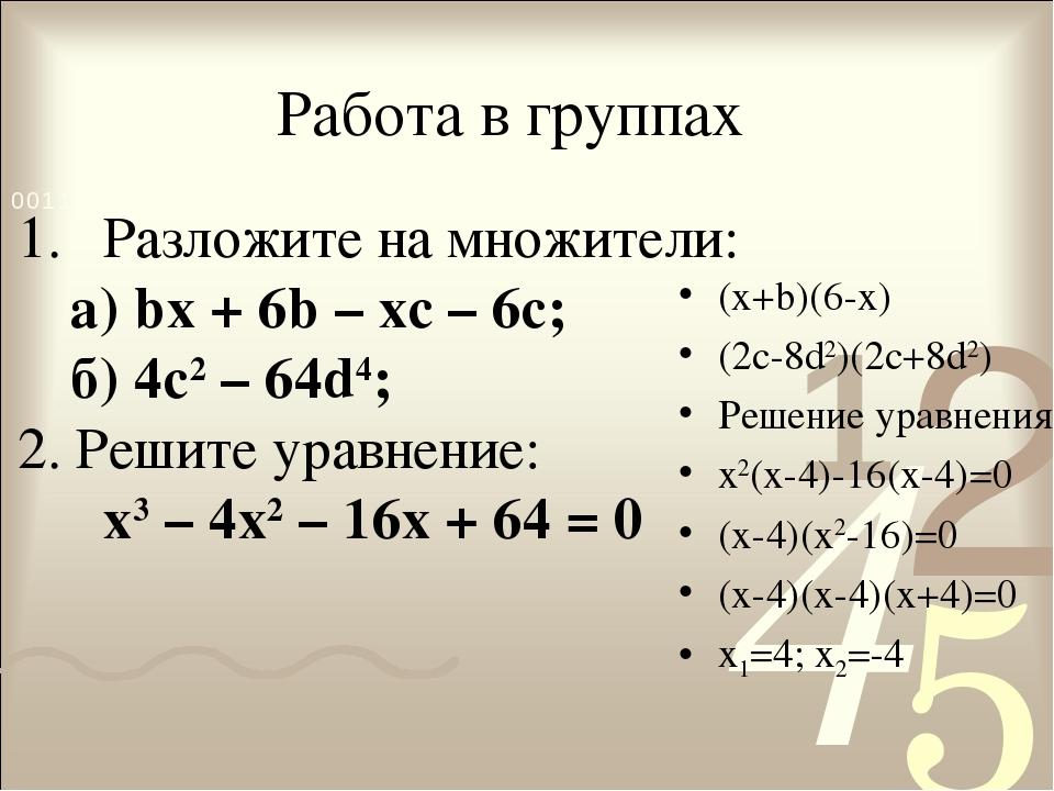 Работа в группах (x+b)(6-x) (2c-8d2)(2c+8d2) Решение уравнения: x2(x-4)-16(x-...