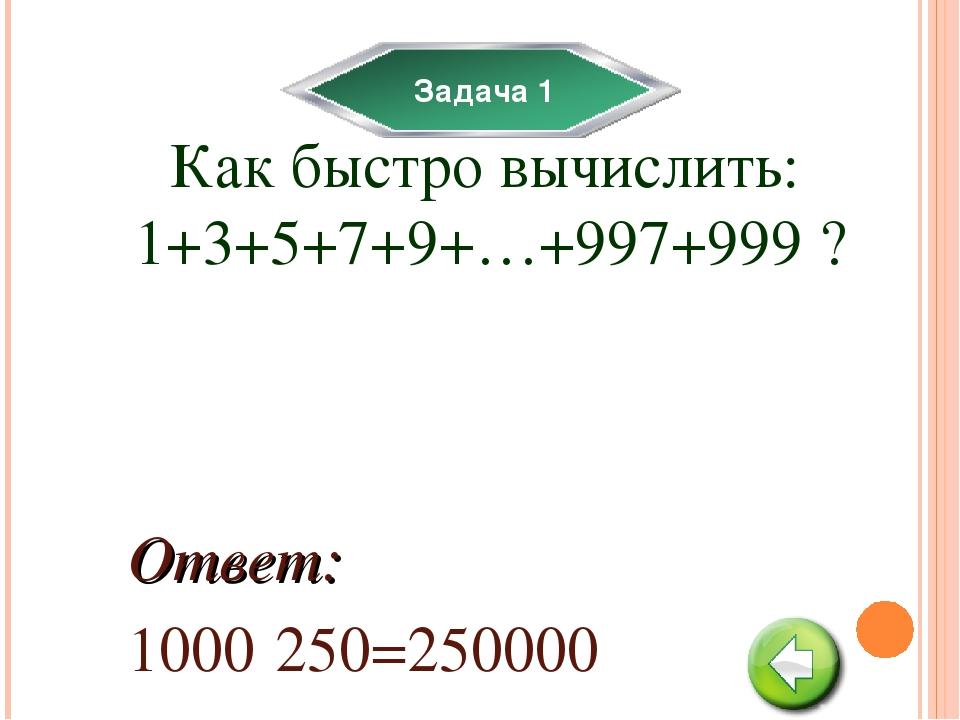 Задача 1 Как быстро вычислить: 1+3+5+7+9+…+997+999 ? 1000·250=250000 Ответ: