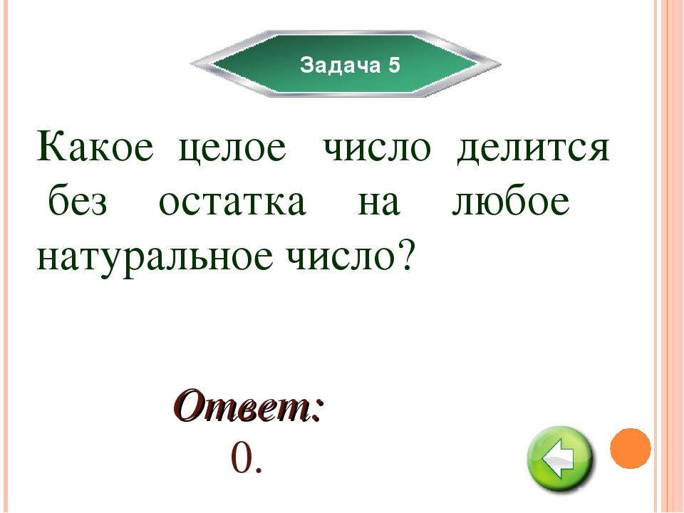 Задача 5 Какое целое число делится без остатка на любое натуральное число? От...