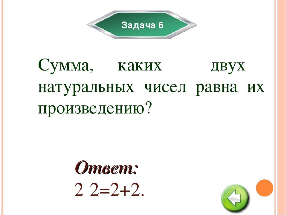 Задача 6 Сумма, каких двух натуральных чисел равна их произведению? Ответ: 2·...
