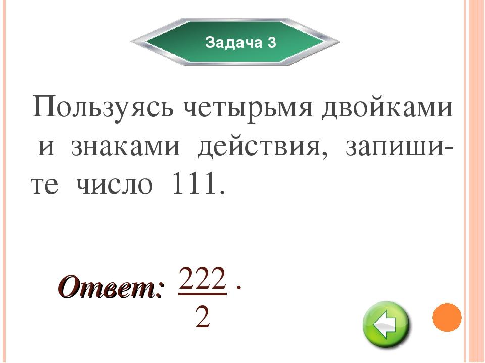Задача 3 Пользуясь четырьмя двойками и знаками действия, запиши-те число 111....