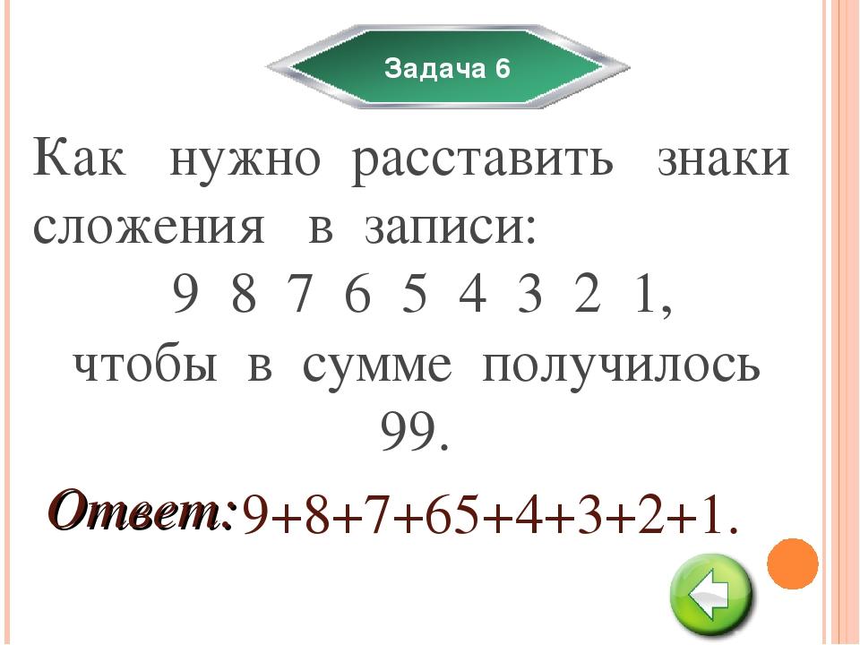 Задача 6 Как нужно расставить знаки сложения в записи: 9 8 7 6 5 4 3 2 1, что...