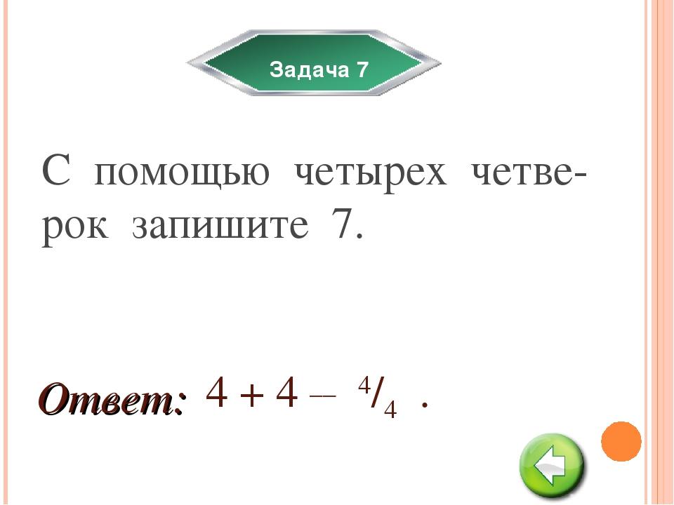 Задача 7 С помощью четырех четве-рок запишите 7. 4 + 4 __ 4/4 . Ответ:
