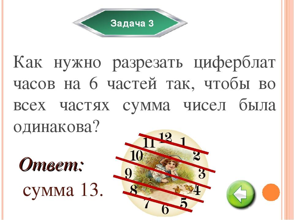 Задача 3 Как нужно разрезать циферблат часов на 6 частей так, чтобы во всех ч...