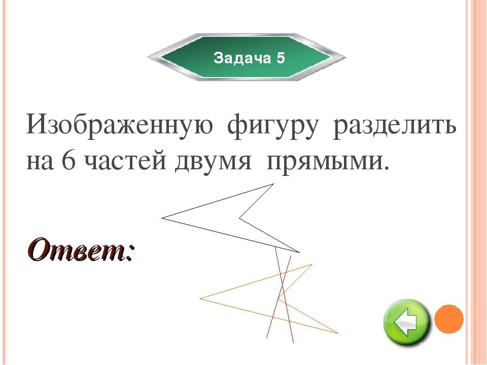 Задача 5 Изображенную фигуру разделить на 6 частей двумя прямыми. Ответ: