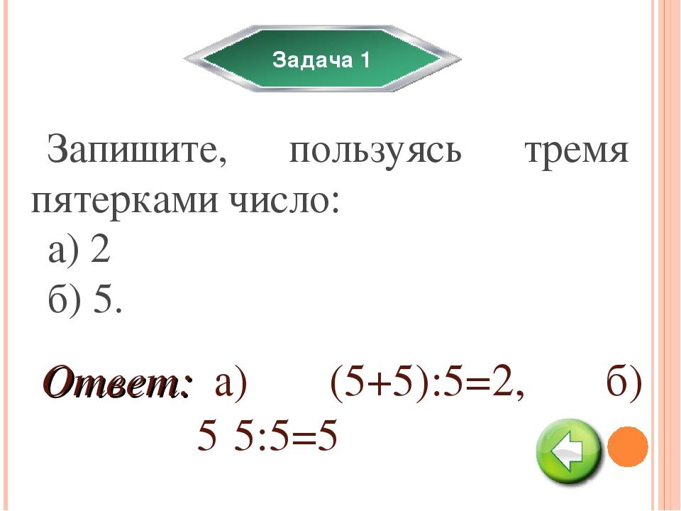 Задача 1 Запишите, пользуясь тремя пятерками число: а) 2 б) 5. а) (5+5):5=2,...
