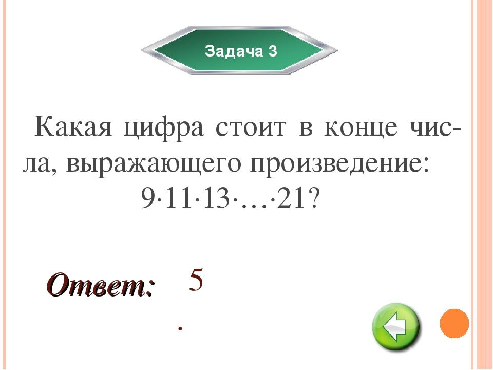 Задача 3 Какая цифра стоит в конце чис-ла, выражающего произведение: 9·11·13·...