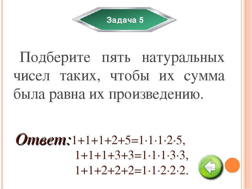 Задача 5 Подберите пять натуральных чисел таких, чтобы их сумма была равна их...