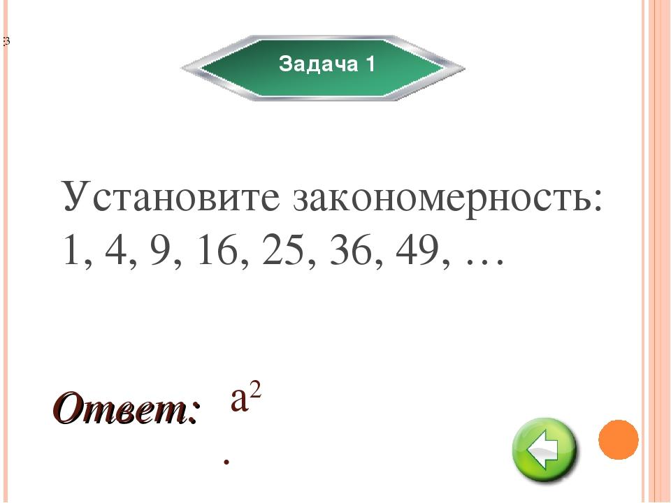 Задача 1 Установите закономерность: 1, 4, 9, 16, 25, 36, 49, … а2. Ответ:
