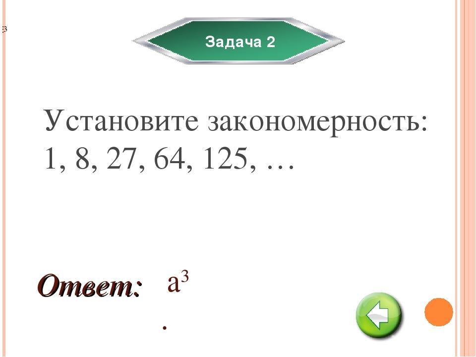 Задача 2 Установите закономерность: 1, 8, 27, 64, 125, … а3. Ответ: