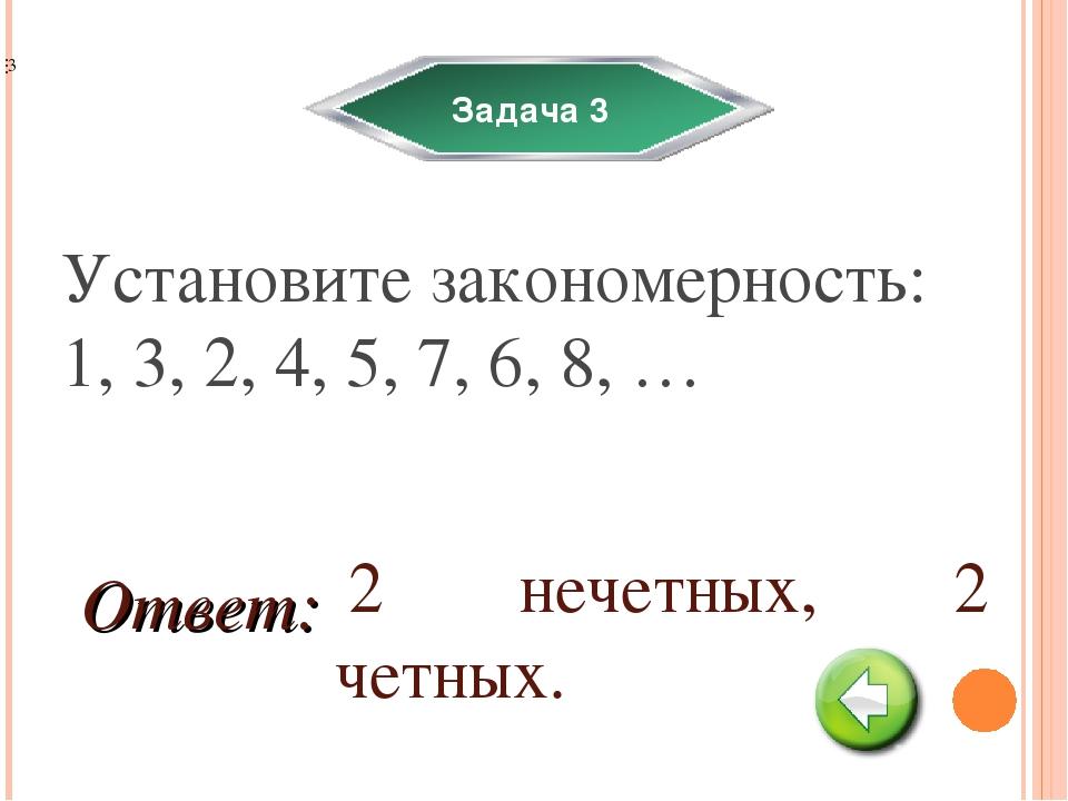 Задача 3 Установите закономерность: 1, 3, 2, 4, 5, 7, 6, 8, … 2 нечетных, 2 ч...