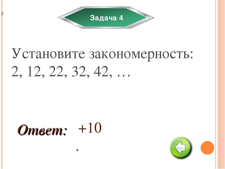 Задача 4 Установите закономерность: 2, 12, 22, 32, 42, … +10. Ответ: