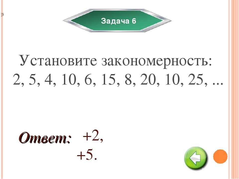 Задача 6 Установите закономерность: 2, 5, 4, 10, 6, 15, 8, 20, 10, 25, ... +2...