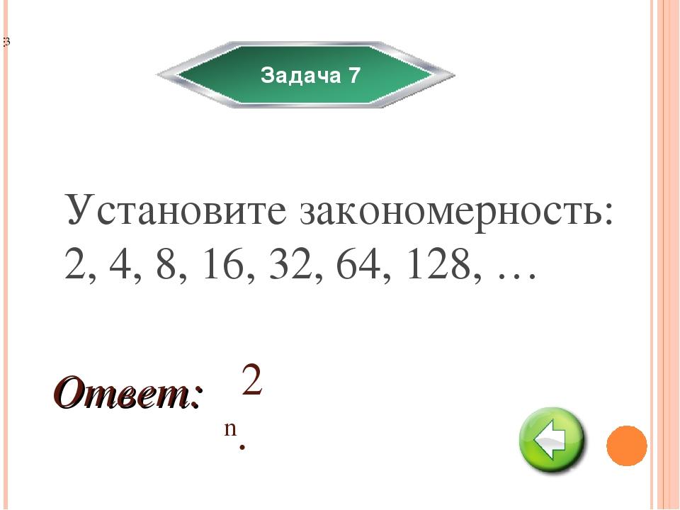 Задача 7 Установите закономерность: 2, 4, 8, 16, 32, 64, 128, … 2n. Ответ: