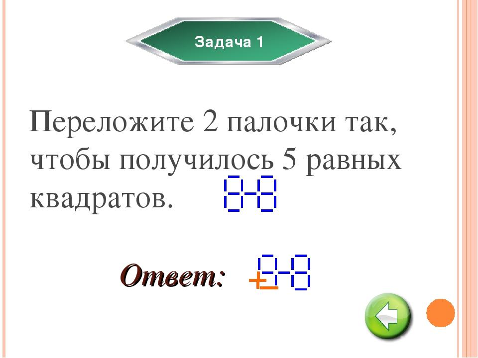 Задача 1 Переложите 2 палочки так, чтобы получилось 5 равных квадратов. Ответ: