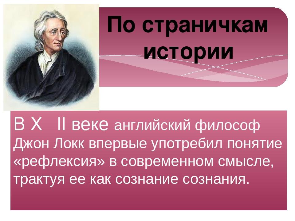 В ХѴǀǀ веке английский философ Джон Локк впервые употребил понятие «рефлексия...