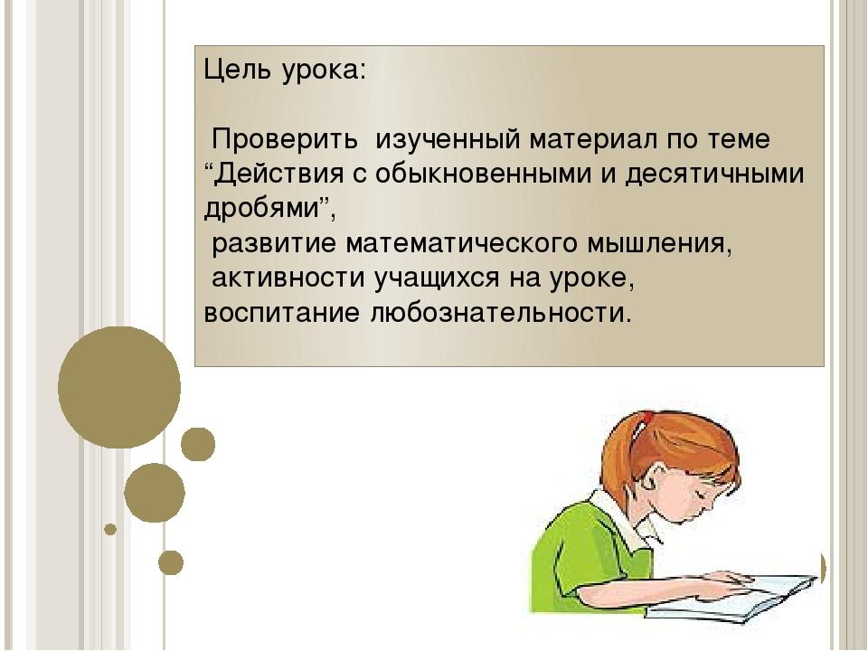 """Цель урока: Проверить изученный материал по теме """"Действия с обыкновенными и..."""