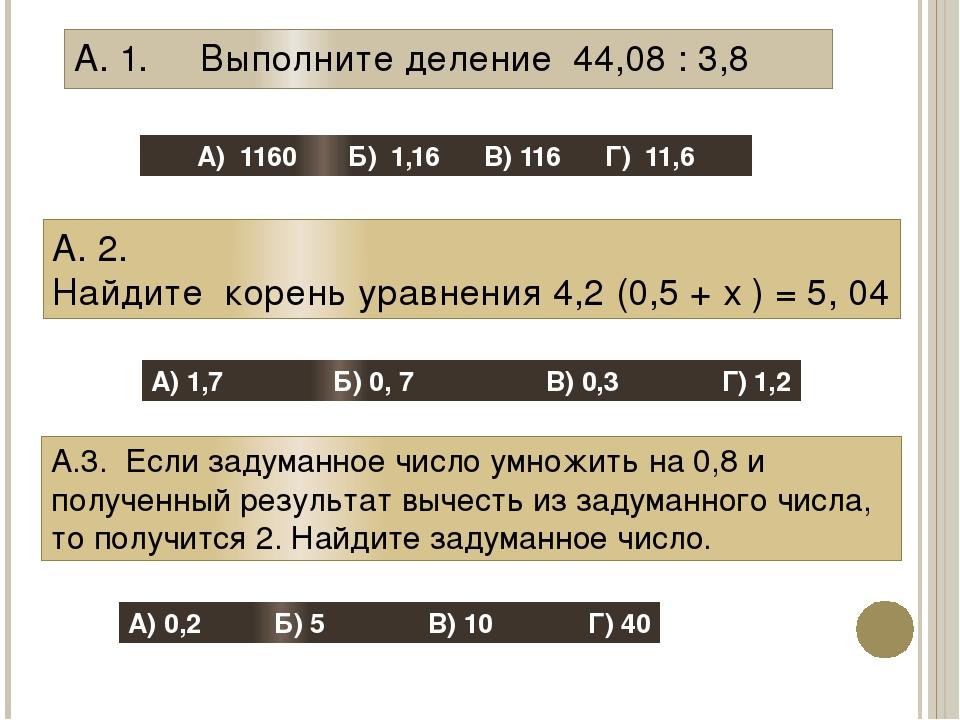 А. 1. Выполните деление 44,08 : 3,8 А) 1160 Б) 1,16 В) 116 Г) 11,6 А. 2. Найд...