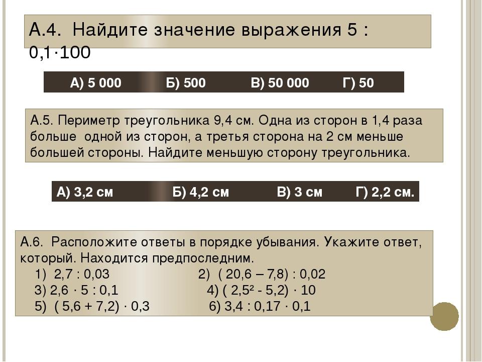 А.4. Найдите значение выражения 5 :0,1·100 А) 5 000 Б) 500 В) 50 000 Г) 50 А....