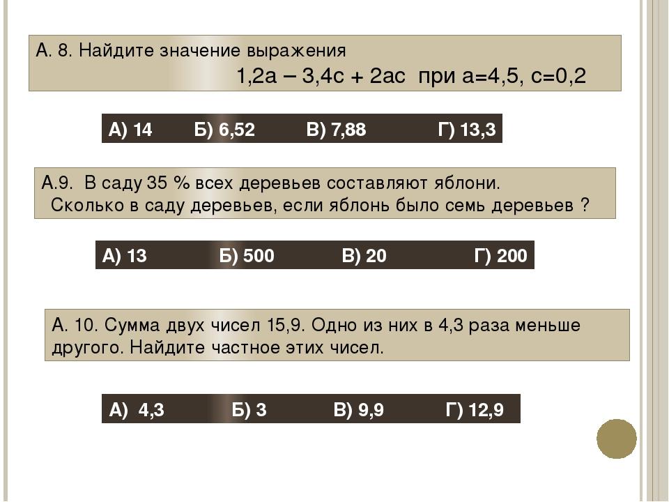 А. 8. Найдите значение выражения 1,2а – 3,4с + 2ас при а=4,5, с=0,2 А) 14 Б)...