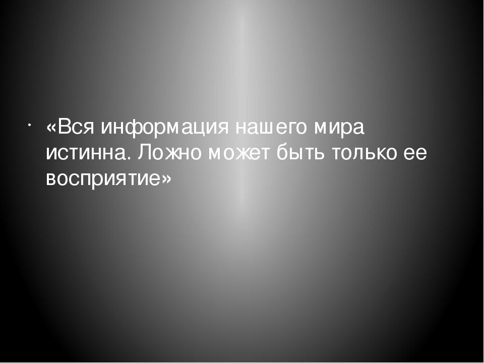 «Вся информация нашего мира истинна. Ложно может быть только ее восприятие»