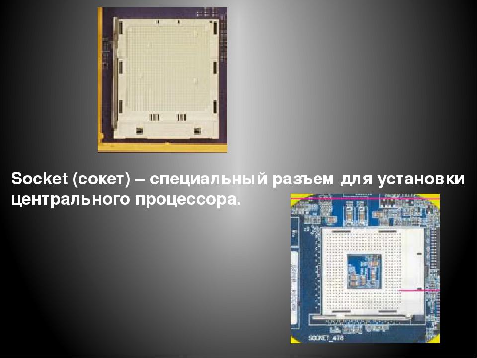 Socket (сокет) – специальный разъем для установки центрального процессора.
