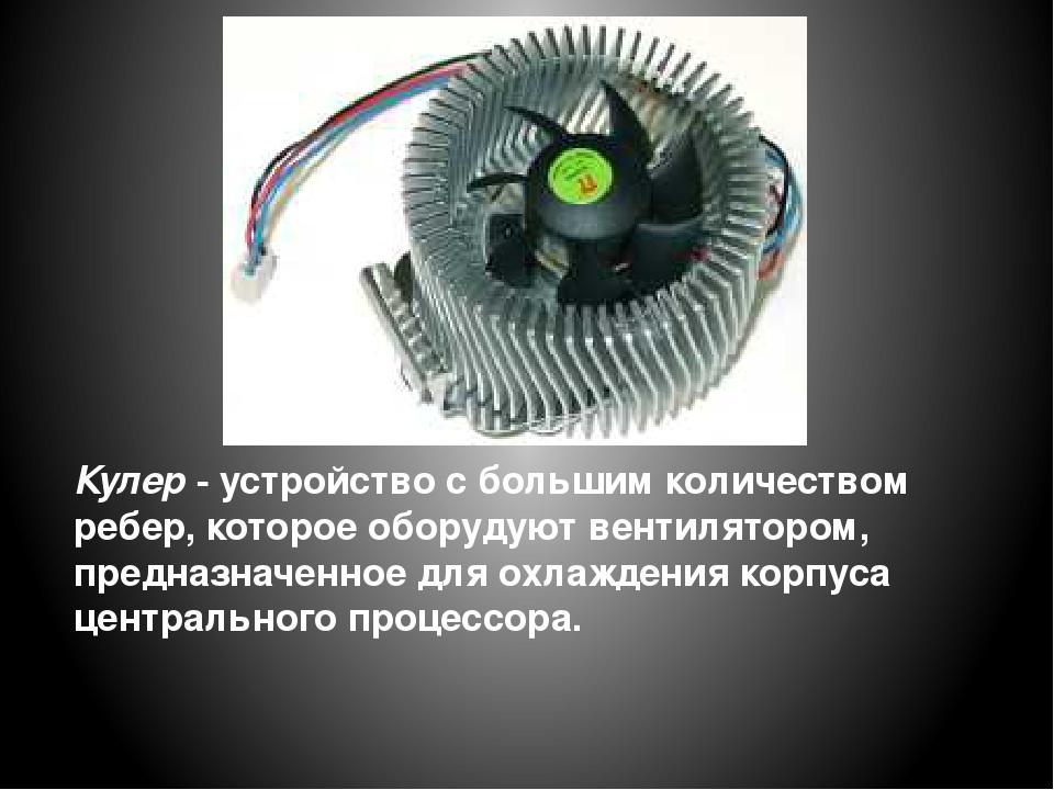 Кулер - устройство с большим количеством ребер, которое оборудуют вентиляторо...