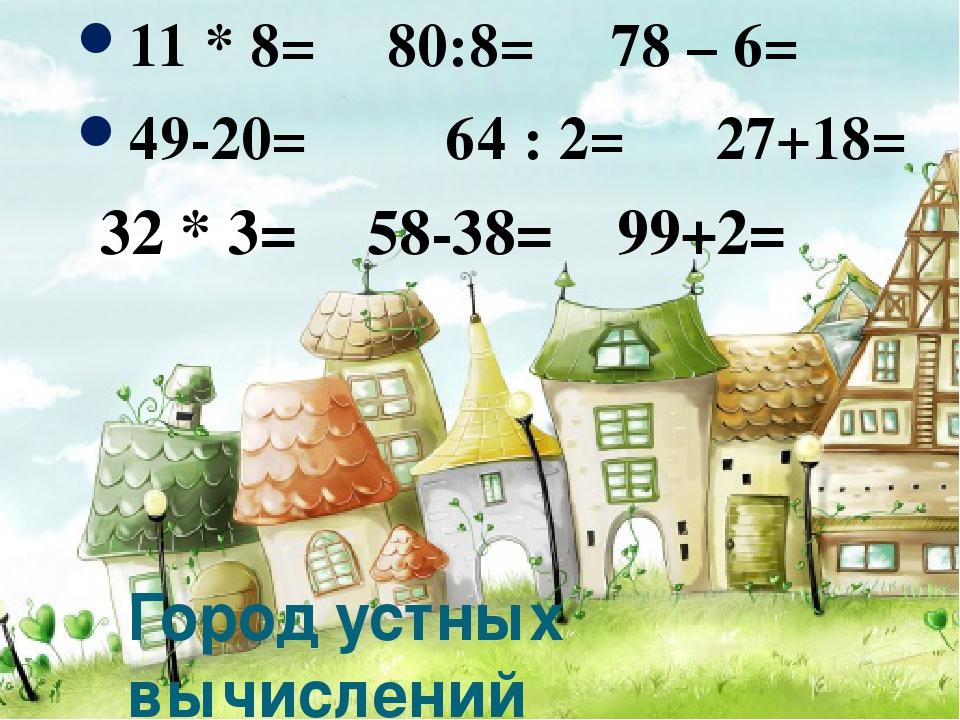 Город устных вычислений 11 * 8= 80:8= 78 – 6= 49-20= 64 : 2= 27+18= 32 * 3= 5...