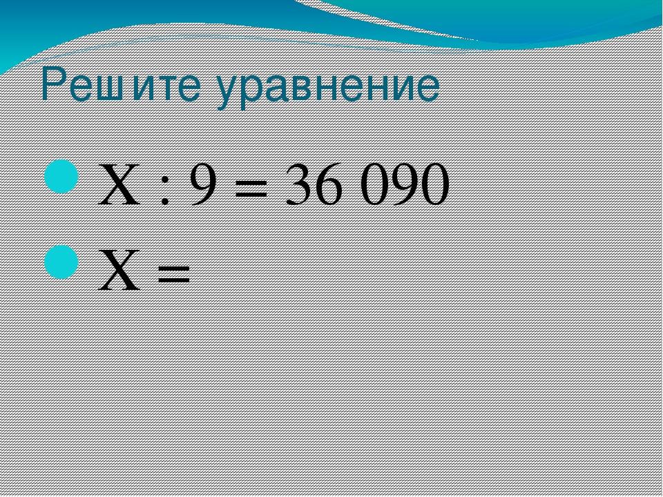 Решите уравнение Х : 9 = 36 090 Х =
