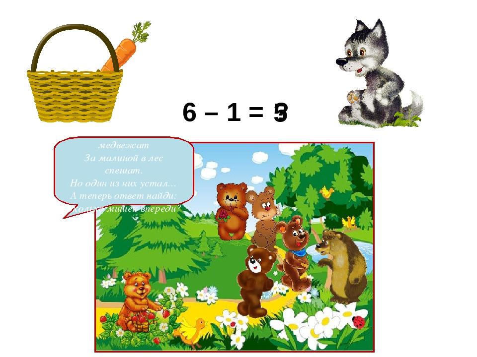 2 6 – 1 = ? Шесть веселых медвежат За малиной в лес спешат. Но один из них ус...
