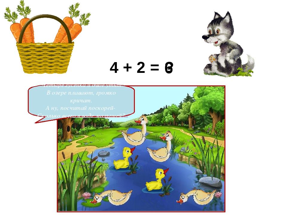 4 + 2 = ? 6 Четыре гусенка и двое утят В озере плавают, громко кричат. А ну,...