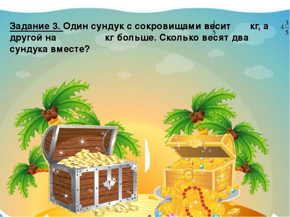 Задание 3. Один сундук с сокровищами весит кг, а другой на кг больше. Сколько...