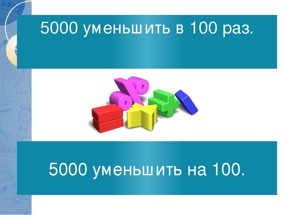 5000 уменьшить в 100 раз. 5000 уменьшить на 100.