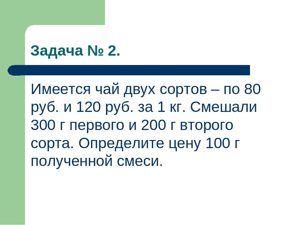 Задача № 2. Имеется чай двух сортов – по 80 руб. и 120 руб. за 1 кг. Смешали...