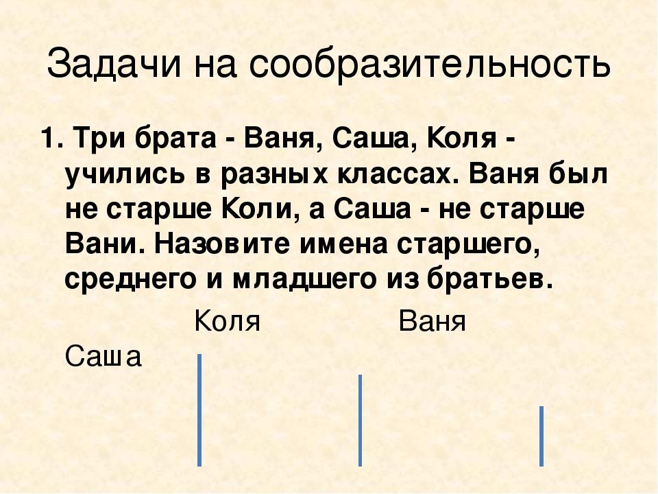 Задачи на сообразительность 1. Три брата - Ваня, Саша, Коля - учились в разны...