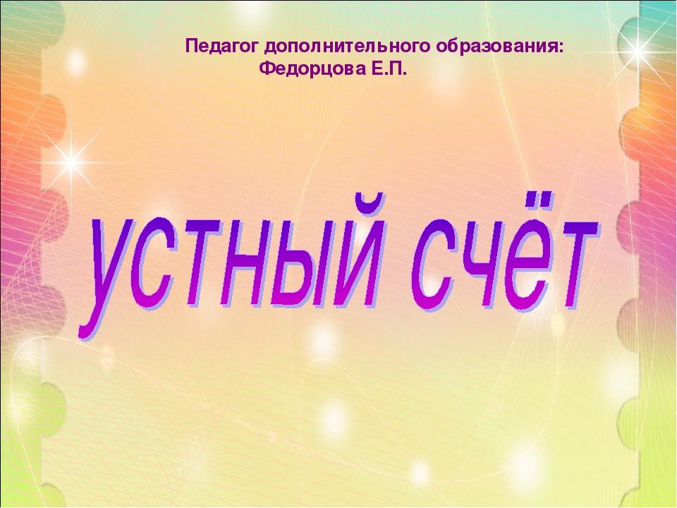 Педагог дополнительного образования: Федорцова Е.П.