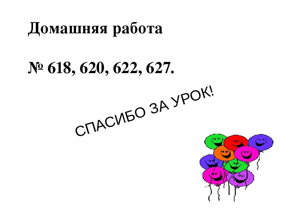 СПАСИБО ЗА УРОК! Домашняя работа № 618, 620, 622, 627.