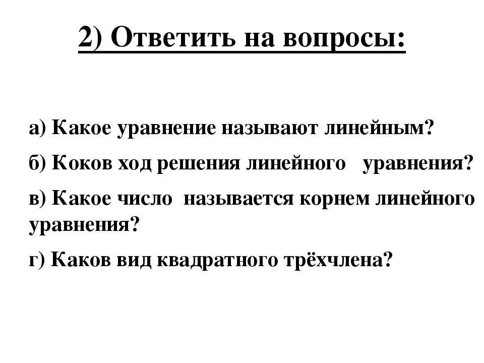 2) Ответить на вопросы: а) Какое уравнение называют линейным? б) Коков ход ре...