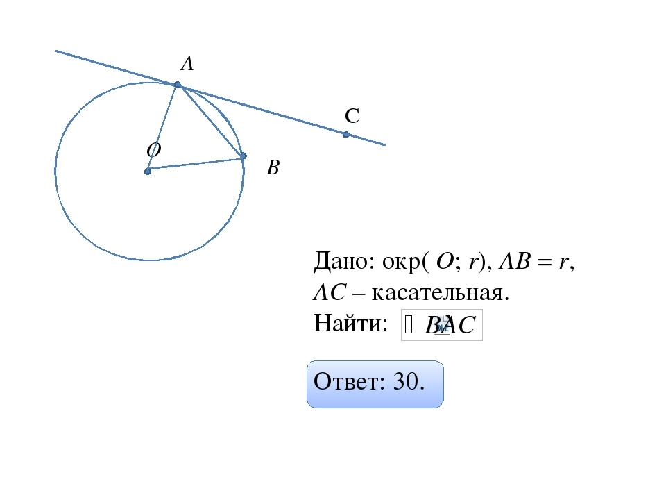 О С А В Дано: окр( О; r), АВ = r, АC – касательная. Найти: Ответ: 30.